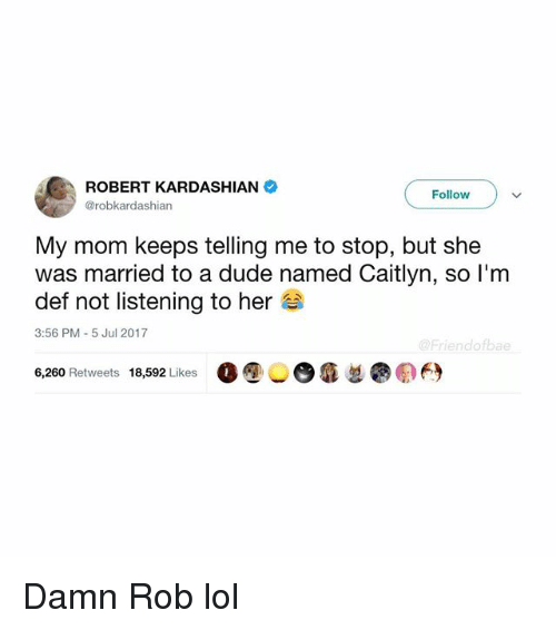Duded: ROBERT KARDASHIAN  @robkardashian  Follow  My mom keeps telling me to stop, but she  was married to a dude named Caitlyn, so l'm  def not listening to her  3:56 PM-5 Jul 2017  @Friendofbae  6,260 Retweets 18,592 Likes 00 6  ●の臼 Damn Rob lol