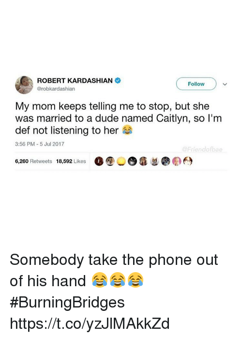 Duded: ROBERT KARDASHIAN  @robkardashian  Follow  My mom keeps telling me to stop, but she  was married to a dude named Caitlyn, so l'm  def not listening to her  3:56 PM 5 Jul 2017  @Friendofbae  6,260 Retweets 18,592 Likes  O ⑨  瘾忽  の臼 Somebody take the phone out of his hand 😂😂😂 #BurningBridges https://t.co/yzJlMAkkZd
