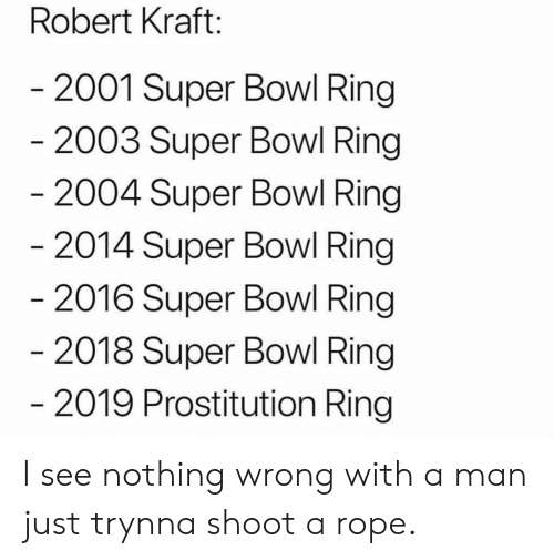 prostitution: Robert Kraft:  2001 Super Bowl Ring  2003 Super Bowl Ring  2004 Super Bowl Ring  2014 Super Bowl Ring  2016 Super Bowl Ring  2018 Super Bowl Ring  2019 Prostitution Ring I see nothing wrong with a man just trynna shoot a rope.
