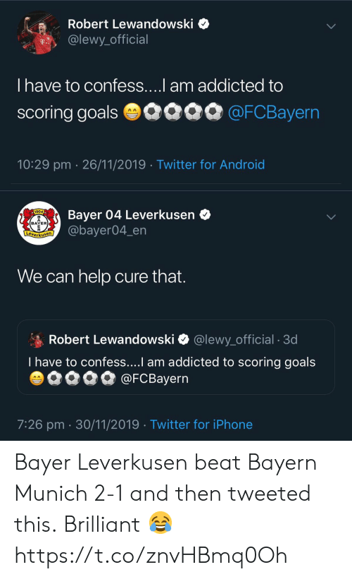 Addicted To: Robert Lewandowski  @lewy_official  T..  T have to confess....l am addicted to  scoring goals 0090 @FCBayern  10:29 pm 26/11/2019 Twitter for Android   Bayer 04 Leverkusen  @bayer04_en  1904  BAYER  E  Leverkusen  We can help cure that.  Robert Lewandowski  @lewy_official . 3d  T have to confess....I am addicted to scoring goals  @FCBayern  AA  7:26 pm 30/11/2019 Twitter for iPhone Bayer Leverkusen beat Bayern Munich 2-1 and then tweeted this.  Brilliant 😂 https://t.co/znvHBmq0Oh
