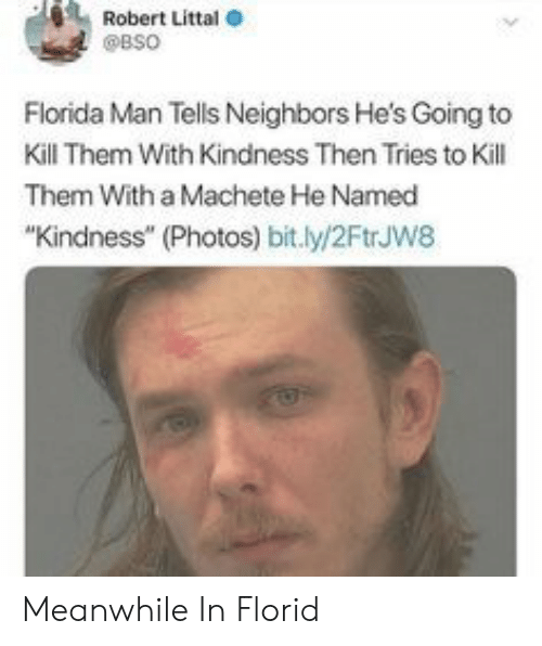 "kill them: Robert Littal  @BSO  Florida Man Tells Neighbors He's Going to  Kill Them With Kindness Then Tries to Kill  Them With a Machete He Named  ""Kindness"" (Photos) bit.ly/2FtrJw8 Meanwhile In Florid"