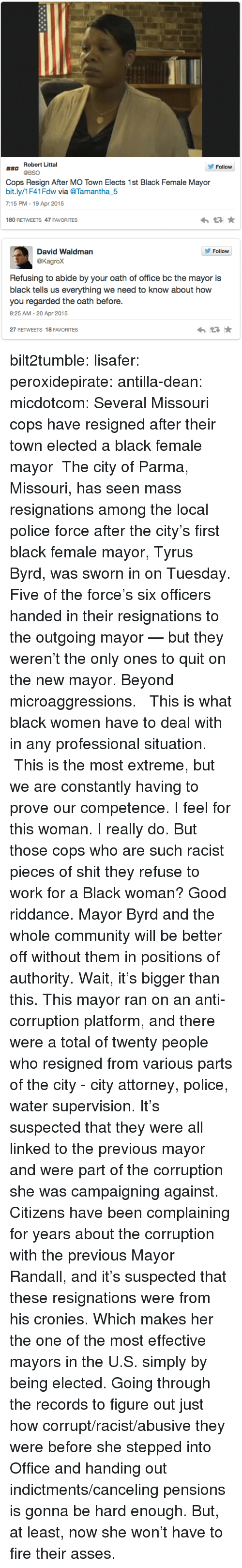 Corruption: Robert Littal  Follow  aso @BSO  Cops Resign After MO Town Elects 1st Black Female Mayor  bit.ly/1F41Fdw wia @Tamantha5  7:15 PM - 19 Apr 2015  わ ★  180 RETWEETS 47 FAVORITES   David Waldman  @Kagrox  Follow  Refusing to abide by your oath of office bc the mayor is  black tells us everything we need to know about how  you regarded the oath before.  8:25 AM-20 Apr 2015  27 RETWEETS 18 FAVORITES bilt2tumble:  lisafer:  peroxidepirate:  antilla-dean:   micdotcom:    Several Missouri cops have resigned after their town elected a black female mayor The city of Parma, Missouri, has seen mass resignations  among the local police force after the city's first black female  mayor, Tyrus Byrd, was sworn in on Tuesday. Five of the force's six officers handed in their resignations to the outgoing mayor — but they weren't the only ones to quit on the new mayor.   Beyond microaggressions.  This is what black women have to deal with in any professional situation. This is the most extreme, but we are constantly having to prove our competence.   I feel for this woman. I really do.  But those cops who are such racist pieces of shit they refuse to work for a Black woman? Good riddance. Mayor Byrd and the whole community will be better off without them in positions of authority.  Wait, it's bigger than this. This mayor ran on an anti-corruption platform, and there were a total of twenty people who resigned from various parts of the city - city attorney, police, water supervision.  It's suspected that they were all linked to the previous mayor and were part of the corruption she was campaigning against. Citizens have been complaining for years about the corruption with the previous Mayor Randall, and it's suspected that these resignations were from his cronies.  Which makes her the one of the most effective mayors in the U.S. simply by being elected.   Going through the records to figure out just how corrupt/racist/abusive they were before she stepped into Office and handing 