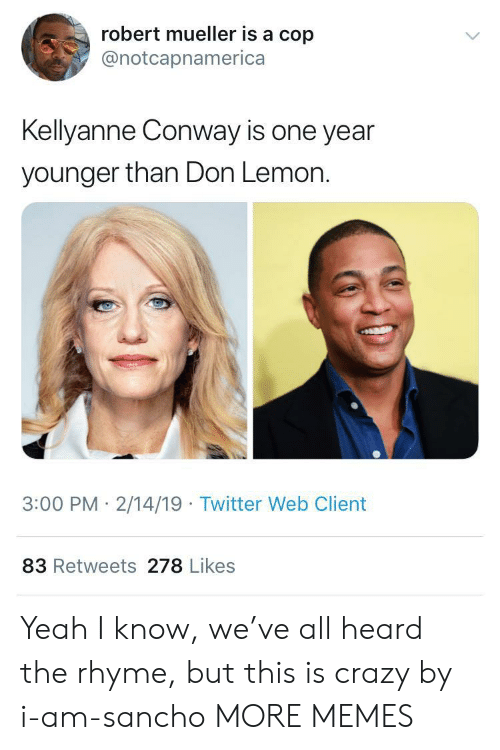 This Is Crazy: robert mueller is a cop  @notcapnamerica  Kellyanne Conway is one year  younger than Don Lemon.  3:00 PM 2/14/19 Twitter Web Client  83 Retweets 278 Likes Yeah I know, we've all heard the rhyme, but this is crazy by i-am-sancho MORE MEMES