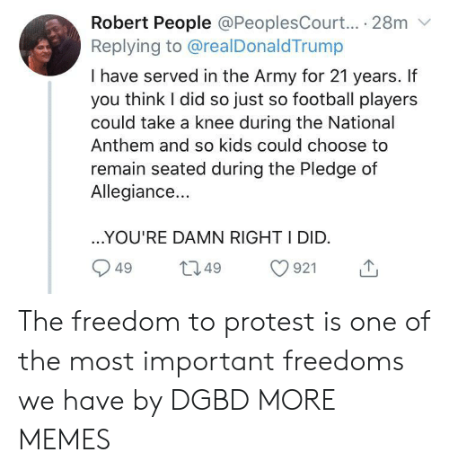 Knee: Robert People @PeoplesCourt... 28m  Replying to @realDonaldTrump  I have served in the Army for 21 years. If  you think I did so just so football players  could take a knee during the National  Anthem and so kids could choose to  remain seated during the Pledge of  Allegiance...  ..YOU'RE DAMN RIGHT I DID.  L2.49  921  49 The freedom to protest is one of the most important freedoms we have by DGBD MORE MEMES