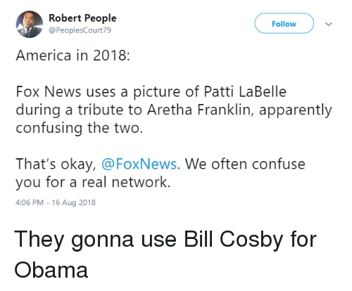 Aretha Franklin: Robert People  @PeoplesCourt79  Follow  America in 2018:  Fox News uses a picture of Patti LaBelle  during a tribute to Aretha Franklin, apparently  confusing the two.  That's okay, @FoxNews. We often confuse  you for a real network.  4:06 PM-16 Aug 2018 They gonna use Bill Cosby for Obama