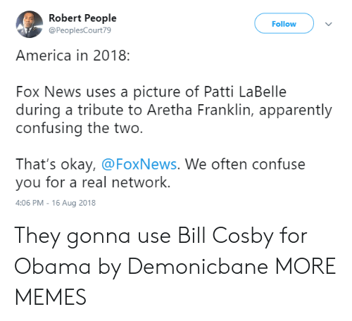 Aretha Franklin: Robert People  @PeoplesCourt79  Follow  America in 2018:  Fox News uses a picture of Patti LaBelle  during a tribute to Aretha Franklin, apparently  confusing the two.  That's okay, @FoxNews. We often confuse  you for a real network.  4:06 PM-16 Aug 2018 They gonna use Bill Cosby for Obama by Demonicbane MORE MEMES