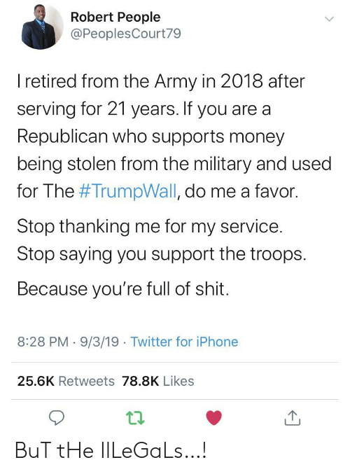 Supports: Robert People  @PeoplesCourt79  I retired from the Army in 2018 after  serving for 21 years. If you are a  Republican who supports money  being stolen from the military and used  for The #TrumpWall, do me a favor.  Stop thanking me for my service.  Stop saying you support the troops  Because you're full of shit.  8:28 PM 9/3/19 Twitter for iPhone  25.6K Retweets 78.8K Likes BuT tHe IlLeGaLs…!