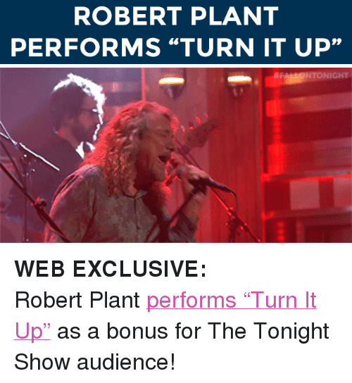 """robert plant: ROBERT PLANT  PERFORMS """"TURN IT UP"""" <p><strong>WEB EXCLUSIVE:</strong></p> <p>Robert Plant <a href=""""http://www.nbc.com/the-tonight-show/segments/12576"""" target=""""_blank"""">performs &ldquo;Turn It Up&rdquo;</a> as a bonus for The Tonight Show audience!</p>"""
