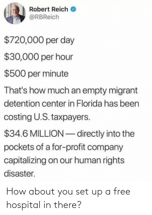 Migrant: Robert Reich  @RBReich  $720,000 per day  $30,000 per hour  $500 per minute  That's how much an empty migrant  detention center in Florida has been  costing U.S. taxpayers.  $34.6 MILLION – directly into the  pockets of a for-profit company  capitalizing on our human rights  disaster. How about you set up a free hospital in there?