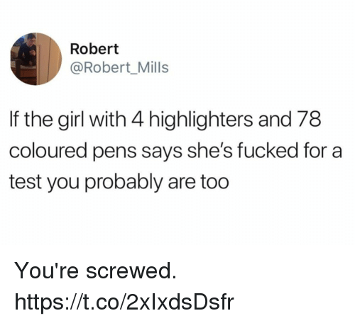 Funny, Girl, and Test: Robert  @Robert_Mills  If the girl with 4 highlighters and 78  coloured pens says she's fucked for a  test you probably are too You're screwed. https://t.co/2xIxdsDsfr