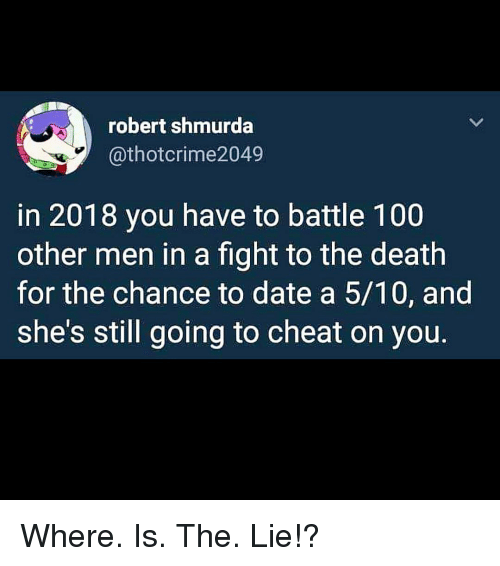 Anaconda, Memes, and Date: robert shmurda  @thotcrime2049  in 2018 you have to battle 100  other men in a fight to the death  for the chance to date a 5/10, and  she's still going to cheat on you. Where. Is. The. Lie!?