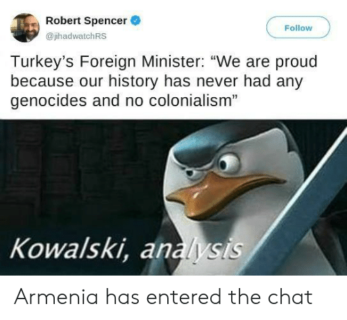 "Chat, History, and Armenia: Robert Spencer  Follow  @jhadwatchRS  Turkey's Foreign Minister: ""We are proud  because our history has never had any  genocides and no colonialism""  Kowalski, analysis Armenia has entered the chat"