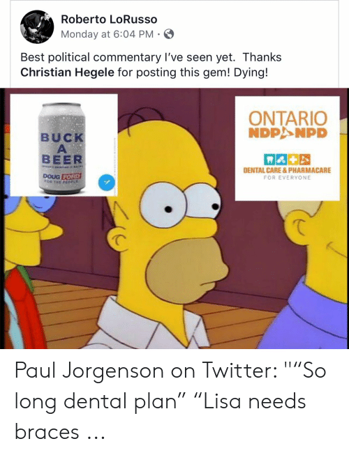 """Doug Ford: Roberto LoRusso  Monday at 6:04 PM  Best political commentary I've seen yet. Thanks  Christian Hegele for posting this gem! Dying!  ONTARIO  NDPANPD  BUCK  A  BEER  DENTAL CARE& PHARMACARE  DOUG FORD  rOR THE PEOPL  FOR EVERYONE Paul Jorgenson on Twitter: """"""""So long dental plan"""" """"Lisa needs braces ..."""