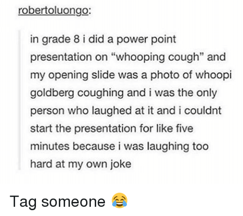 """Whoopie: robertoluongo:  in grade 8 i did a power point  presentation on """"whooping cough"""" and  my opening slide was a photo of whoopi  goldberg coughing and i was the only  person who laughed at it and i couldnt  start the presentation for like five  minutes because i was laughing too  hard at my own joke Tag someone 😂"""
