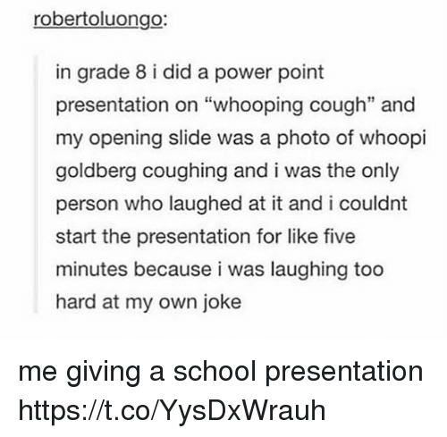 "Whoopi: robertoluongo:  in grade 8 i did a power point  presentation on ""whooping cough"" and  my opening slide was a photo of whoopi  goldberg coughing and i was the only  person who laughed at it and i couldnt  start the presentation for like five  minutes because i was laughing too  hard at my own joke  35 me giving a school presentation https://t.co/YysDxWrauh"