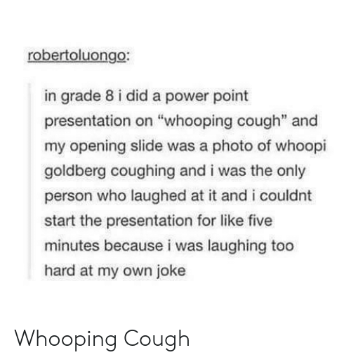 "Whoopi: robertoluongo:  in grade 8 i did a power point  presentation on ""whooping cough"" and  my opening slide was a photo of whoopi  goldberg coughing and i was the only  person who laughed at it and i couldnt  start the presentation for like five  minutes because i was laughing too  hard at my own joke Whooping Cough"