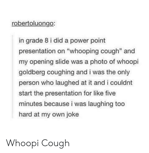 "Whoopi: robertoluongo:  in grade 8 i did a power point  presentation on ""whooping cough"" and  my opening slide was a photo of whoopi  goldberg coughing and i was the only  person who laughed at it and i couldnt  start the presentation for like five  minutes because i was laughing too  hard at my own joke Whoopi Cough"
