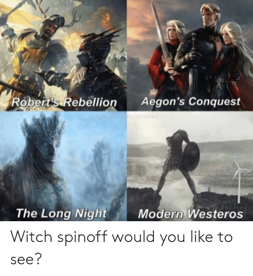 conquest: Robert's Rebellion Aegon's Conquest  The Long Night  Modern Westeros Witch spinoff would you like to see?