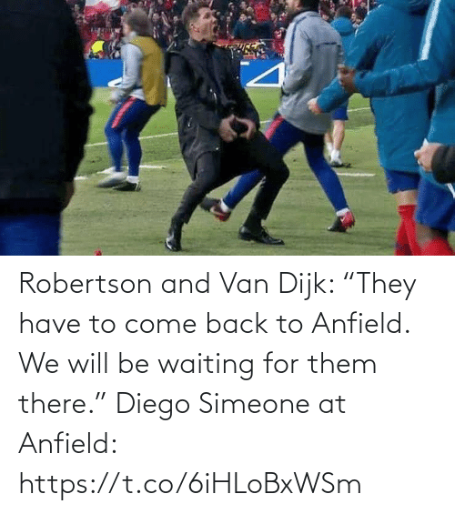 "van: Robertson and Van Dijk: ""They have to come back to Anfield. We will be waiting for them there.""  Diego Simeone at Anfield: https://t.co/6iHLoBxWSm"