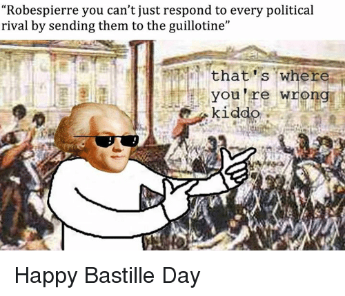 "Happy, Sassy Socialast, and Bastille: Robespierre you can't just respond to every political  rival by sending them to the guillotine""  that s where  you lre wrong Happy Bastille Day"