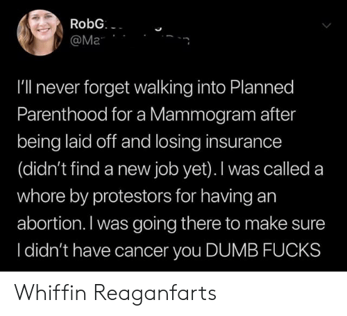 Dumb, Abortion, and Cancer: RobG  @Ma  I'll never forget walking into Planned  Parenthood for a Mammogram after  being laid off and losing insurance  (didn't find a new job yet). I was called a  whore by protestors for having an  abortion. I was going there to make sure  I didn't have cancer you DUMB FUCKS Whiffin Reaganfarts