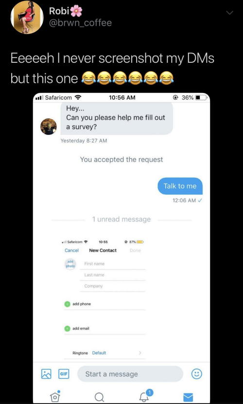 Fill Out: Robi  @brwncoffee  Eeeeeh l never screenshot my DMs  but this one  Safaricom  10:56 AM  ④ 36%  Hey...  Can you please help me fill out  a survey?  Yesterday 8:27 AM  You accepted the request  Talk to me  12:06 AM  1 unread message  Safaricom  10:55  87% @  D  Cancel New Contact  Done  add  photo  First name  Last name  Company  add phone  add email  Ringtone Default  Start a message  GIF
