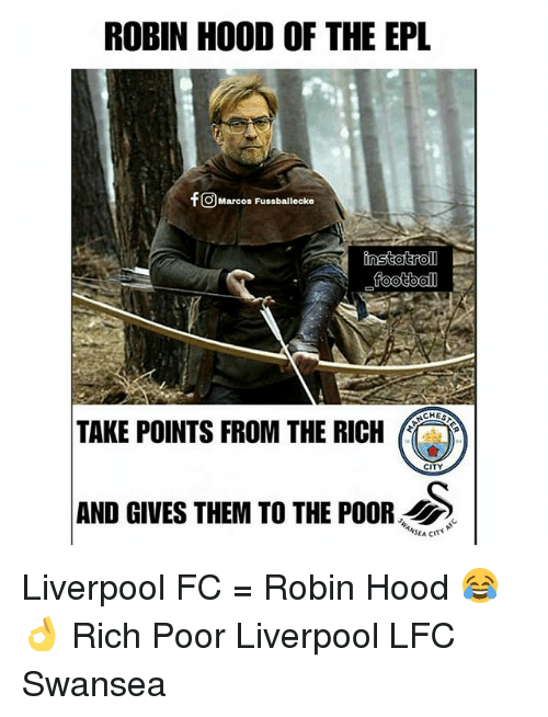 epl: ROBIN HOOD OF THE EPL  fO Marcos Fussballecke  football  TAKE POINTS FROM THE RI  CITY  AND GIVES THEM TO THE POOR S Liverpool FC = Robin Hood 😂👌 Rich Poor Liverpool LFC Swansea