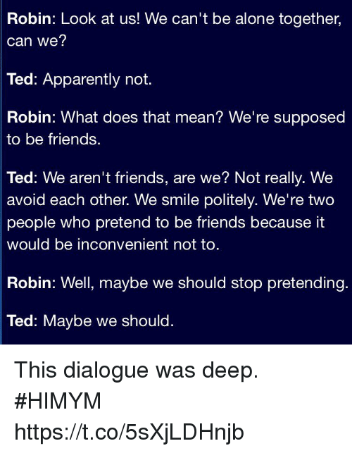 pretenders: Robin: Look at us! We can't be alone together,  can we?  Ted: Apparently not.  Robin: What does that mean? We're supposed  to be friends.  Ted: We aren't friends, are we? Not really. We  avoid each other. We smile politely. We're two  people who pretend to be friends because it  would be inconvenient not to  Robin: Well, maybe we should stop pretending.  Ted: Maybe we should. This dialogue was deep. #HIMYM https://t.co/5sXjLDHnjb