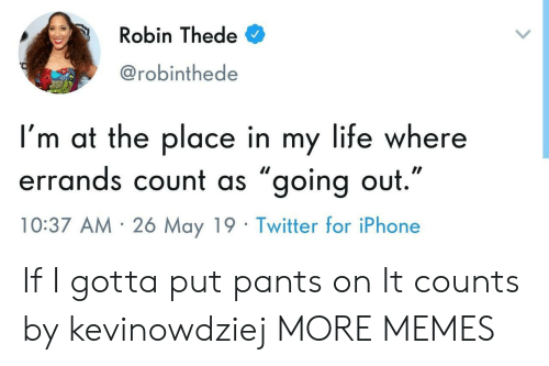 """Dank, Iphone, and Life: Robin Thede  @robinthede  I'm at the place in my life where  errands count as ״going out.""""  10:37 AM 26 May 19 Twitter for iPhone If I gotta put pants on It counts by kevinowdziej MORE MEMES"""