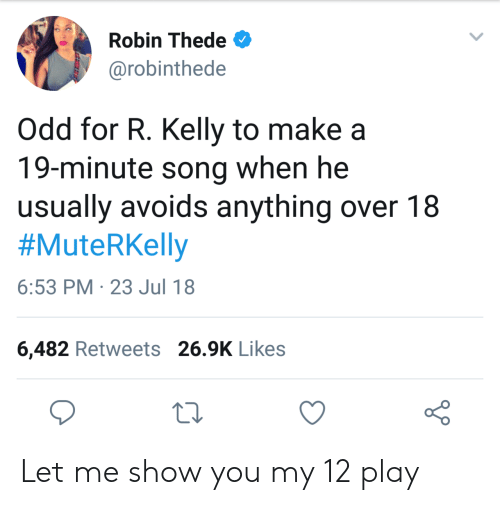 R. Kelly, Robin, and Song: Robin Thede  @robinthede  Odd for R. Kelly to make a  19-minute song when he  usually avoids anything over 18  #MuteRKelly  6:53 PM 23 Jul 18  6,482 Retweets 26.9K Likes Let me show you my 12 play