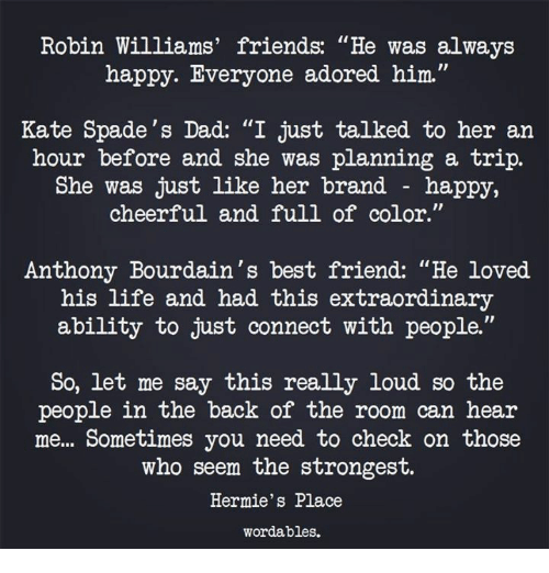 "Best Friend, Dad, and Friends: Robin Williams' friends: ""He was always  happy. Everyone adored him.""  Kate Spade's Dad: ""I just talked to her an  hour before and she was planning a trip.  She was just like her brand - happy,  cheerful and full of color.""  Anthony Bourdain's best friend: ""He loved.  his life and had this extraordinary  ability to just connect with people.""  So, let me say this really loud so the  people in the back of the room can heair  me... Sometimes you need to check on those  who seem the strongest.  Hermie's Place  wordables."