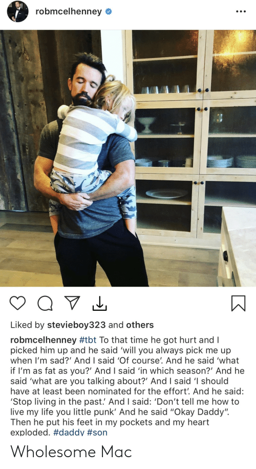"Life, Tbt, and Heart: robmcelhenney  Liked by stevieboy323 and others  robmcelhenney #tbt To that time he got hurt and I  picked him up and he said 'will you always pick me up  when I'm sad?' And I said 'Of course'. And he said 'what  if I'm as fat as you?' And I said 'in which season?' And he  said 'what are you talking about?' And I said 'I should  have at least been nominated for the effort'. And he said:  'Stop living in the past.' And I said: 'Don't tell me how to  live my life you little punk' And he said ""Okay Daddy"".  Then he put his feet in my pockets and my heart  exploded. Wholesome Mac"