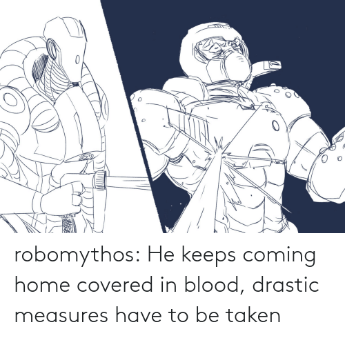 Keeps: robomythos:  He keeps coming home covered in blood, drastic measures have to be taken
