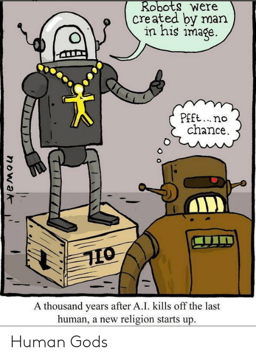 New Religion: Robots were  created by man  in his image.  PEft..no  chance  A thousand years after A.I. kills off the last  human, a new religion starts up.  nowak Human Gods