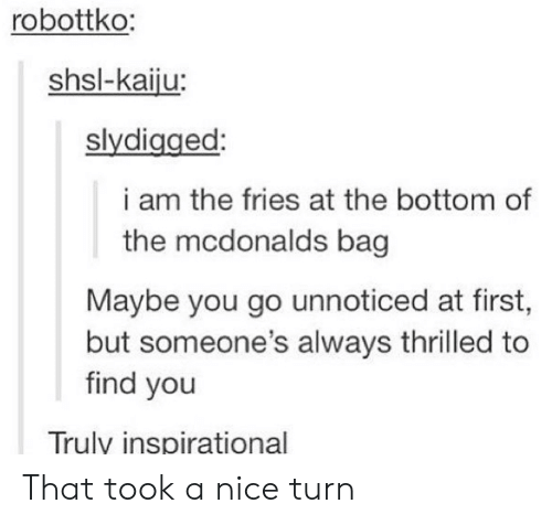 Inspirational: robottko:  shsl-kaiju:  slydigged:  i am the fries at the bottom of  the mcdonalds bag  Maybe you go unnoticed at first,  but someone's always thrilled to  find you  Trulv inspirational That took a nice turn