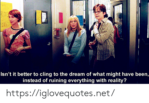 Ruining: ROC  Isn't it better to cling to the dream of what might have been,  instead of ruining everything with reality? https://iglovequotes.net/