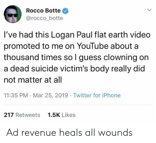 Promoted: Rocco Botte  @rocco_botte  I've had this Logan Paul flat earth video  promoted to me on YouTube about a  thousand times so l guess clowning on  a dead suicide victim's body really did  not matter at all  11:35 PM Mar 25, 2019 Twitter for iPhone  217 Retweets  1.5K Likes Ad revenue heals all wounds