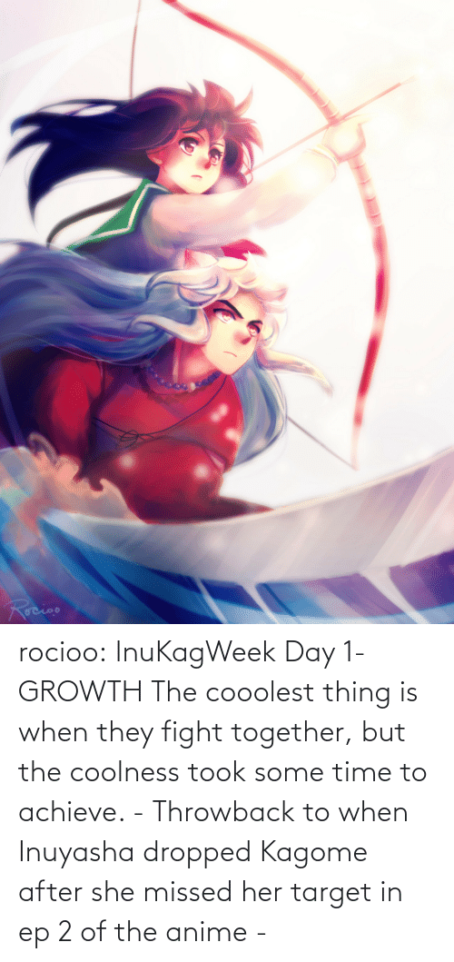 Achieve: rocioo:  InuKagWeek Day 1- GROWTH The cooolest thing is when they fight together, but the coolness took some time to achieve. - Throwback to when Inuyasha dropped Kagome after she missed her target in ep 2 of the anime -