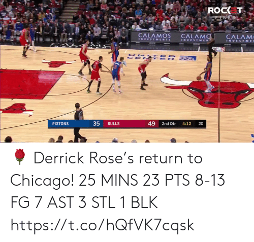 Ted: ROCK T  CFBER  CALAMOS  CALAMO  CALAM  INVESTMENTS  INVESTMEN  INVESTME  UN TED  CE N TE R  49  PISTONS  BULLS  2nd Qtr  4:12  20  35 🌹 Derrick Rose's return to Chicago!    25 MINS 23 PTS 8-13 FG 7 AST  3 STL 1 BLK  https://t.co/hQfVK7cqsk