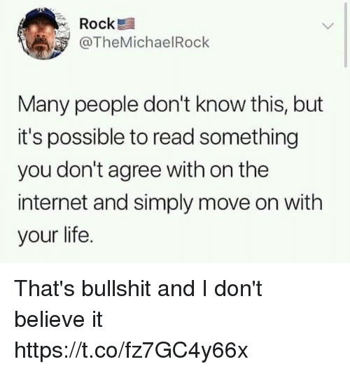 Funny, Internet, and Life: Rock  @TheMichaelRoclk  Many people don't know this, but  it's possible to read something  you don't agree with on the  internet and simply move on with  your life. That's bullshit and I don't believe it https://t.co/fz7GC4y66x