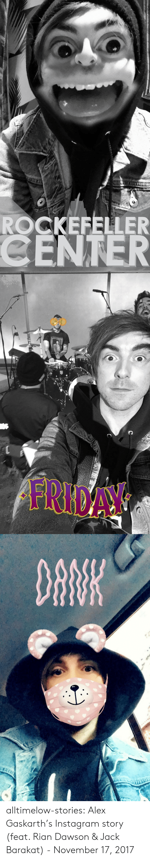 feat: ROCKEFELLER  CENTER   FRIDAY   DANK alltimelow-stories:  Alex Gaskarth's Instagram story (feat. Rian Dawson & Jack Barakat) - November 17, 2017