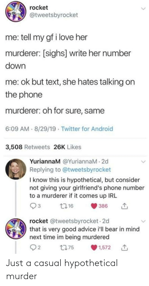 Bear In Mind: rocket  @tweetsbyrocket  me: tell my gf i love her  murderer: [sighs] write her number  down  me: ok but text, she hates talking on  the phone  murderer: oh for sure, same  6:09 AM - 8/29/19 · Twitter for Android  3,508 Retweets 26K Likes  YuriannaM @YuriannaM - 2d  Replying to @tweetsbyrocket  I know this is hypothetical, but consider  not giving your girlfriend's phone number  to a murderer if it comes up IRL  2716  386  rocket @tweetsbyrocket - 2d  that is very good advice i'll bear in mind  next time im being murdered  Q2  t775  1,572 Just a casual hypothetical murder