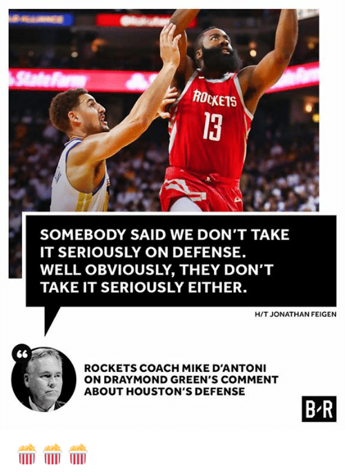 Coach, Rockets, and They: ROCKETS  13  SOMEBODY SAID WE DON'T TAKE  IT SERIOUSLY ON DEFENSE.  WELL OBVIOUSLY, THEY DON'T  TAKE IT SERIOUSLY EITHER.  H/T JONATHAN FEIGEN  ROCKETS COACH MIKE D'ANTONI  ON DRAYMOND GREEN'S COMMENT  ABOUT HOUSTON'S DEFENSE  B R 🍿🍿🍿