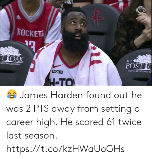 harden: ROCKETS  TOAK  THE  POST  UPTOWN HOUSTON  HOTEL AT UPTOWN H  ROCKETS  H-TO 😂 James Harden found out he was 2 PTS away from setting a career high.   He scored 61 twice last season.    https://t.co/kzHWaUoGHs