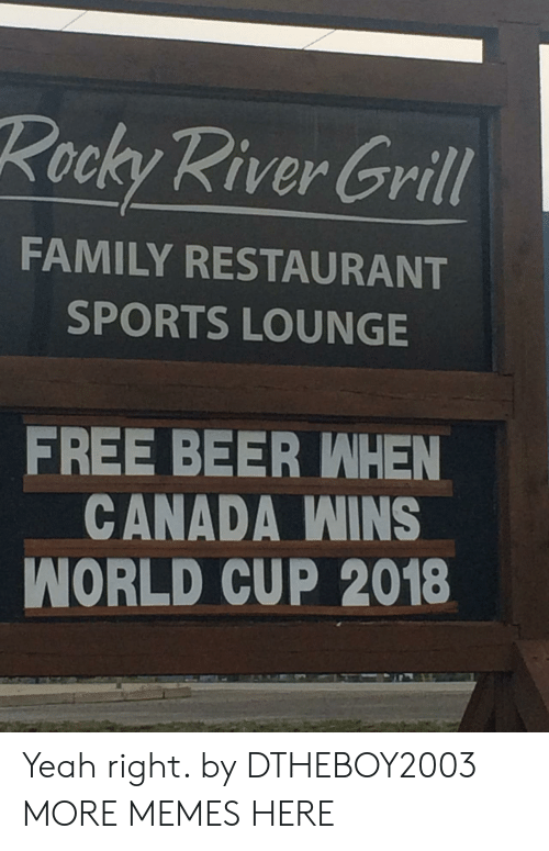 yeah right: Rocky River Grill  FAMILY RESTAURANT  SPORTS LOUNGE  FREE BEER WHEN  CANADA WINS  WORLD CUP 2018 Yeah right. by DTHEBOY2003 MORE MEMES HERE
