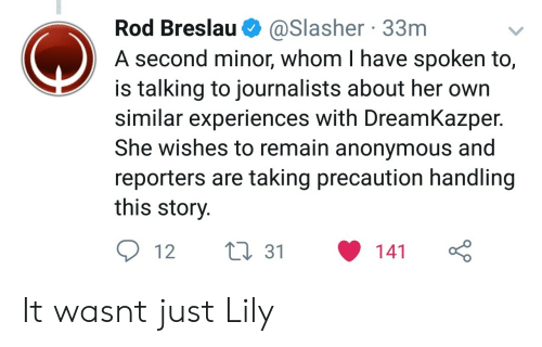 Anonymous, Her, and Lily: Rod Breslau @Slasher 33nm  A second minor, whom I have spoken to,  is talking to journalists about her own  similar experiences with DreamKazper  She wishes to remain anonymous and  reporters are taking precaution handling  this story  12 ti 31 141 It wasnt just Lily