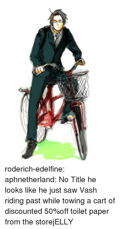 Towing: roderich-edelfine:  aphnetherland:  No Title  he looks like he just saw Vash riding past while towing a cart of discounted 50%off toilet paper from the storejELLY