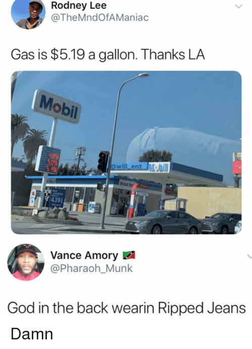 pharaoh: Rodney Lee  @TheMndOfAManiac  Gas is $5.19 a gallon. Thanks LA  Mobil  will ent M  Mobl Me  Vance Amory  @Pharaoh_Munk  God in the back wearin Ripped Jeans Damn