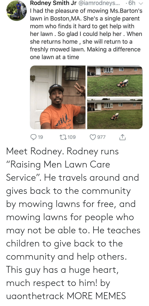 """Mowing: Rodney Smith Jr @iamrodneys... 6h v  I had the pleasure of mowing Ms.Barton's  lawn in Boston,MA. She's a single parent  mom who finds it hard to get help with  her lawn. So glad I could help her . When  she returns home, she will return to a  freshly mowed lawn. Making a difference  one lawn at a time  nd  19 109 977 Meet Rodney. Rodney runs """"Raising Men Lawn Care Service"""". He travels around and gives back to the community by mowing lawns for free, and mowing lawns for people who may not be able to. He teaches children to give back to the community and help others. This guy has a huge heart, much respect to him! by uaonthetrack MORE MEMES"""
