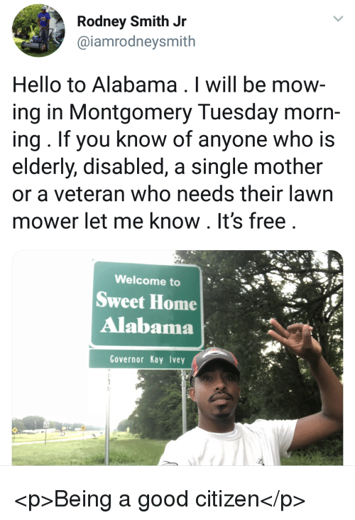 morn: Rodney Smith Jr  @iamrodneysmith  Hello to Alabama . I will be mow  ing in Montgomery Tuesday morn-  ing. If you know of anyone who is  elderly, disabled, a single mother  or a veteran who needs their lawn  mower let me know. It's free  Welcome to  Sweet Home  Alabama  Governor Kay Ivey <p>Being a good citizen</p>